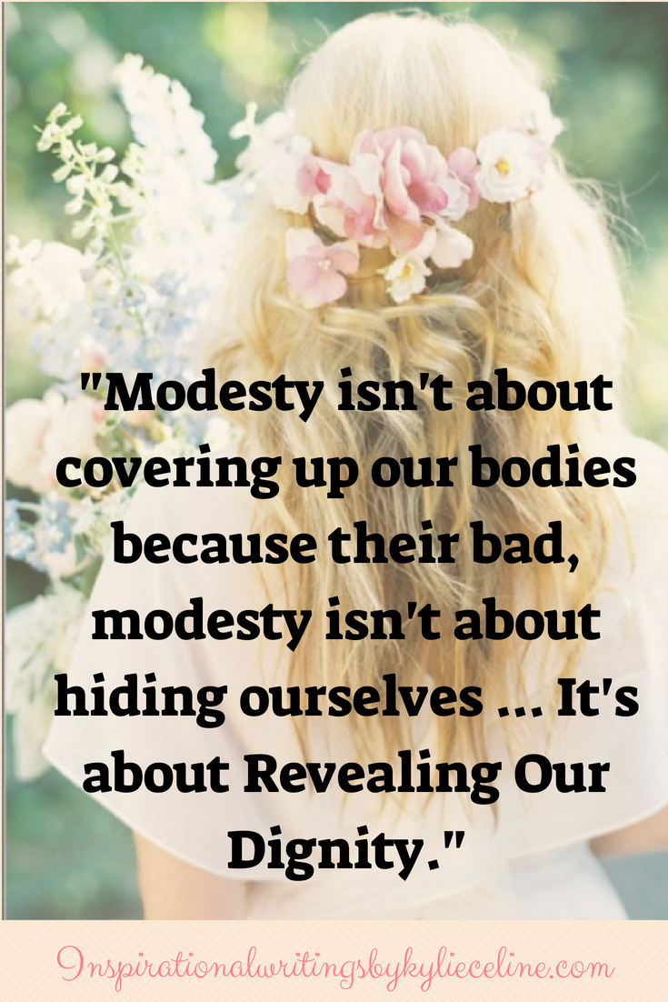 Modesty isn't about covering up our bodies because their bad, modesty isn't about hiding ourselves ... It's about Revealing Our Dignity.-2