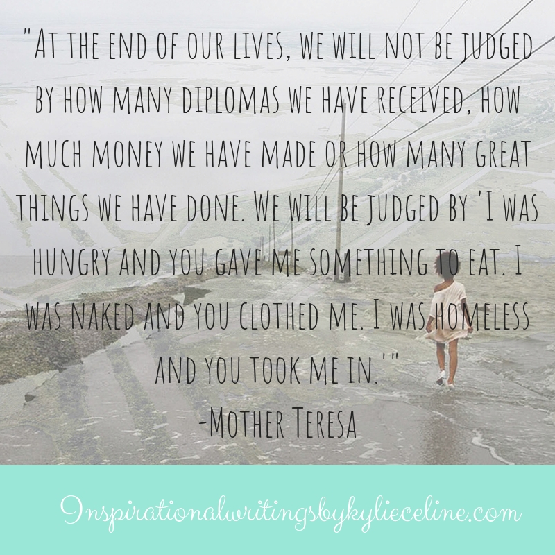 At the end of our lives, we will not be judged by how many diplomas we have received, how much money we have made or how many great things we have done. We will be judged by 'I was hu