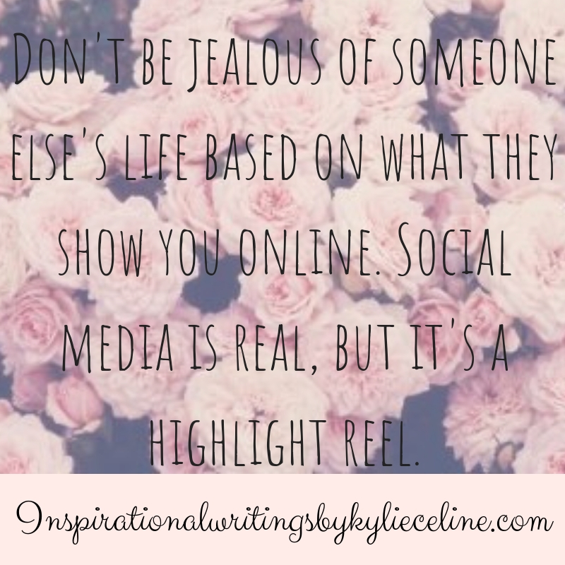 Don't be jealous of someone else's life based on what they show you online. Social media is real, but it's a highlight reel.