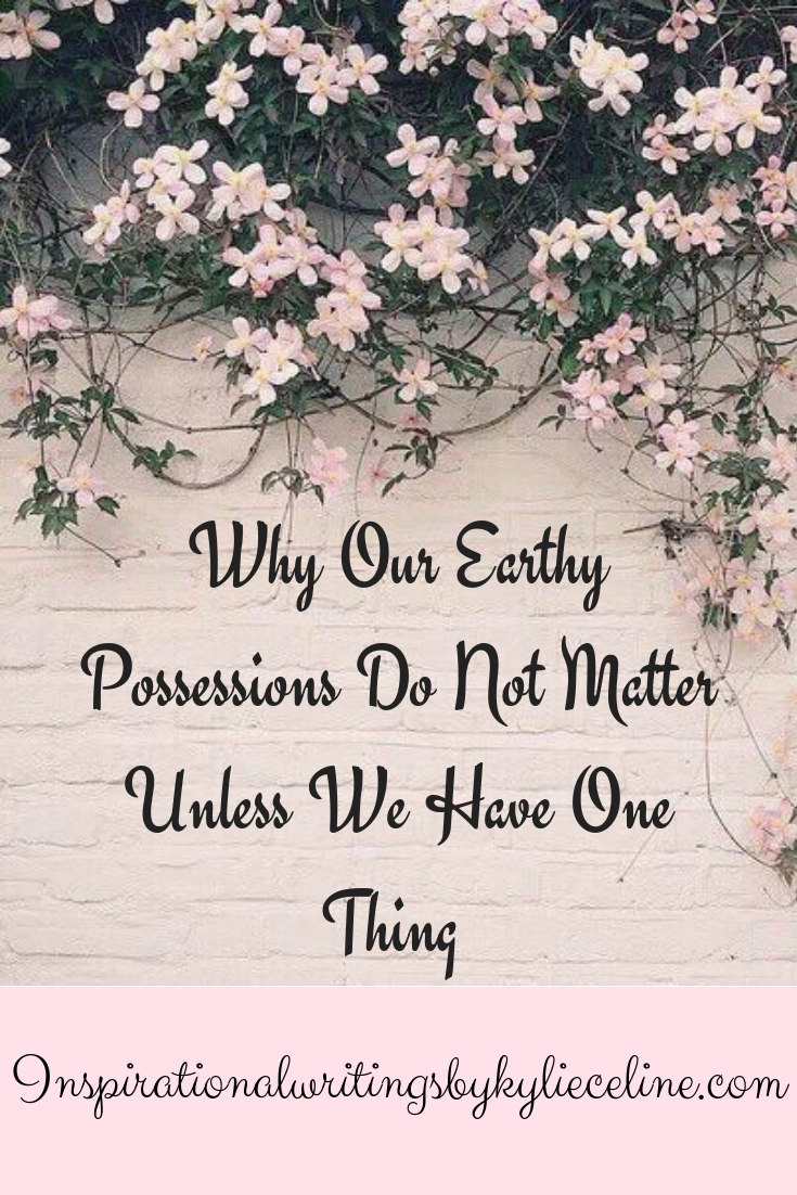 Why Our Earthy Possessions Do Not Matter Unless We Have One Thing