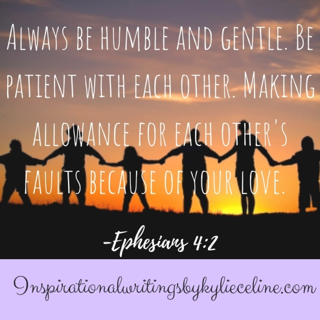 Always be humble and gentle. Be patient with each other. Making allowance for each other's faults because of your love.