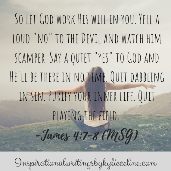 So let God work His will in you. Yell a loud no to the Devil and watch him scamper. Say a quiet yes to God and He'll be there in no time. Quit dabbling in sin. Purify your in