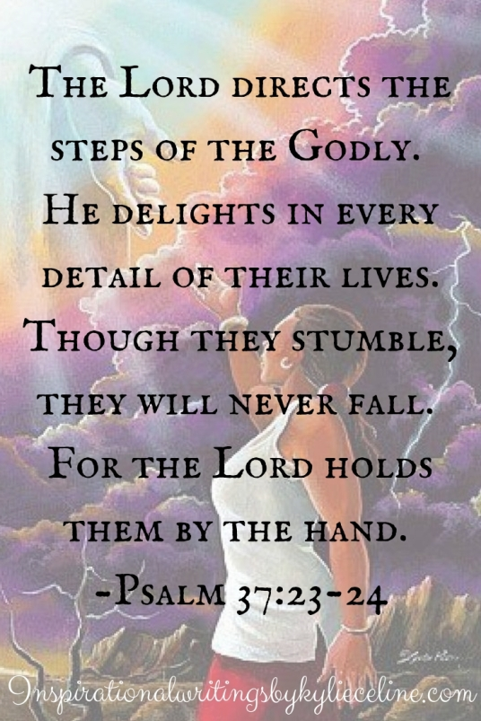 The Lord directs the steps of the Godly. He delights in every detail of their lives. Though they stumble, they will never fall. For the Lord holds them by the hand. -Psalm 37_23-24.jpg
