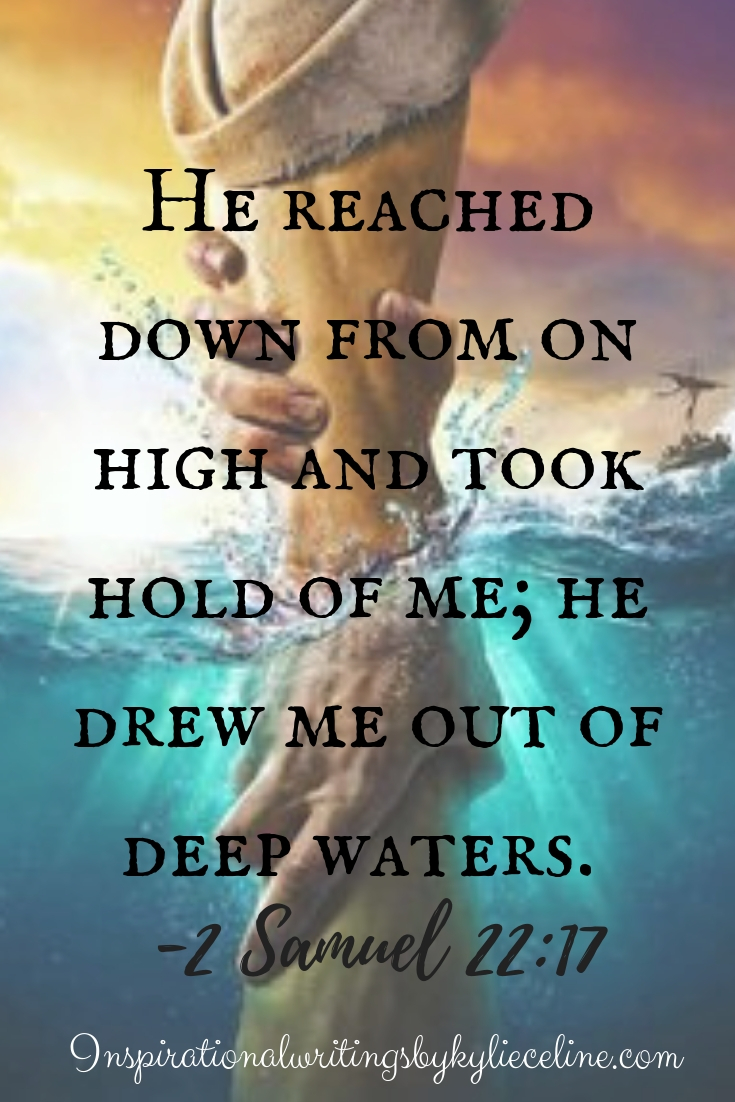 He reached down from on high and took hold of me; he drew me out of deep waters.