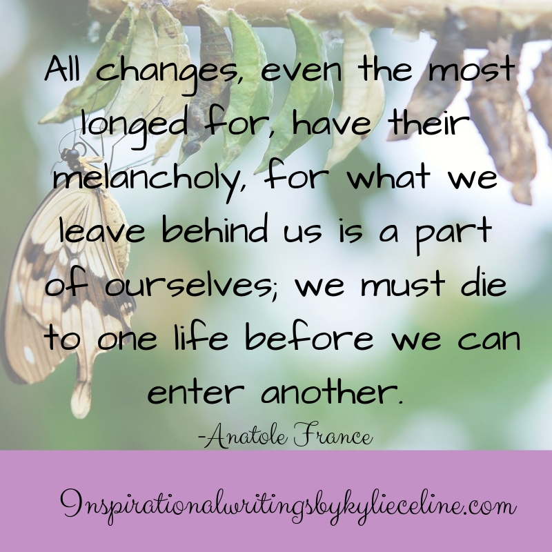 All changes, even the most longed for, have their melancholy, for what we leave behind us is a part of ourselves; we must die to one life before we can enter another..jpg