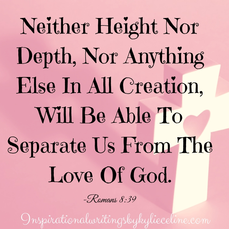 neither height nor depth, nor anything else in all creation, will be able to separate us from the love of god.
